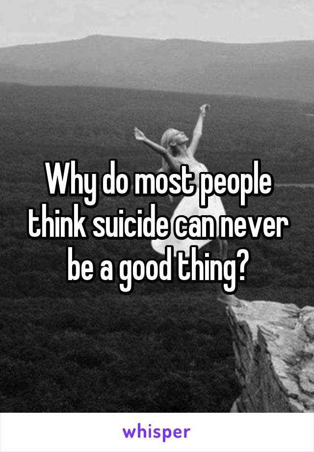 Why do most people think suicide can never be a good thing?