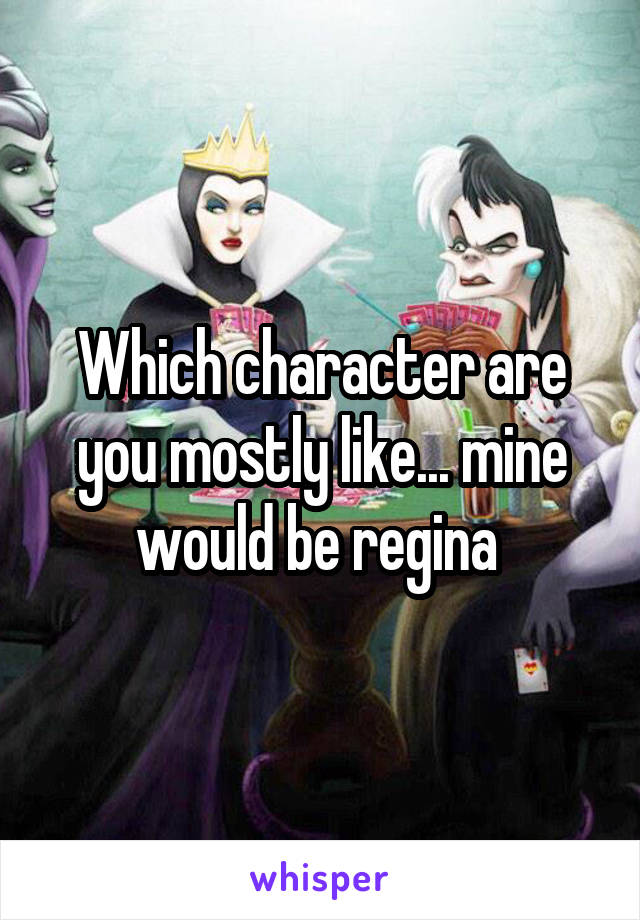 Which character are you mostly like... mine would be regina