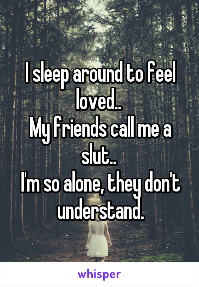 I sleep around to feel loved..  My friends call me a slut..  I'm so alone, they don't understand.