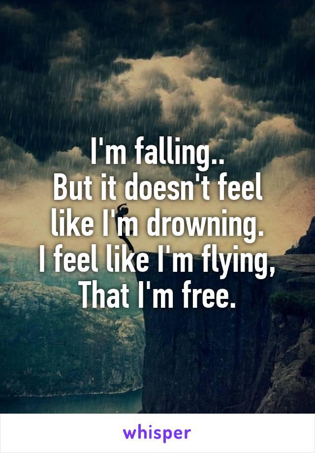I'm falling.. But it doesn't feel like I'm drowning. I feel like I'm flying, That I'm free.