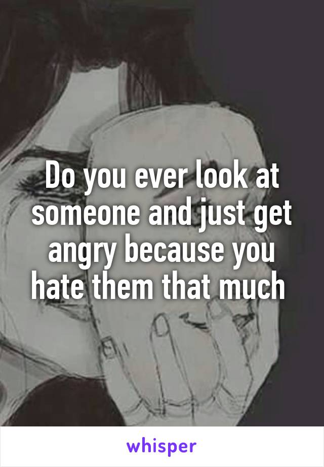 Do you ever look at someone and just get angry because you hate them that much