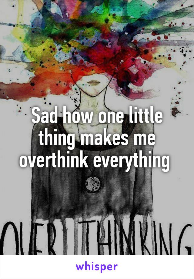 Sad how one little thing makes me overthink everything