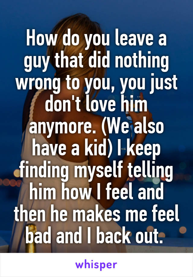 How do you leave a guy that did nothing wrong to you, you just don't love him anymore. (We also have a kid) I keep finding myself telling him how I feel and then he makes me feel bad and I back out.