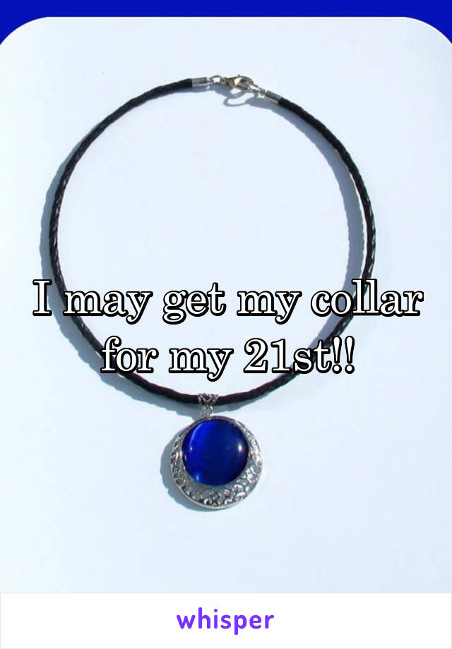 I may get my collar for my 21st!!