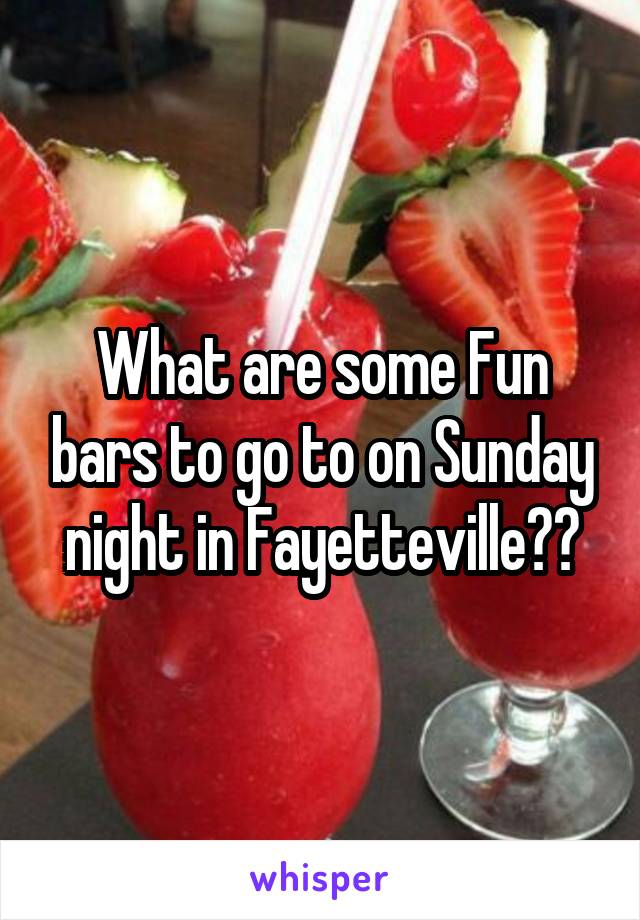 What are some Fun bars to go to on Sunday night in Fayetteville??