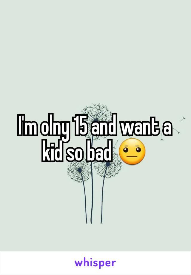 I'm olny 15 and want a kid so bad 😐