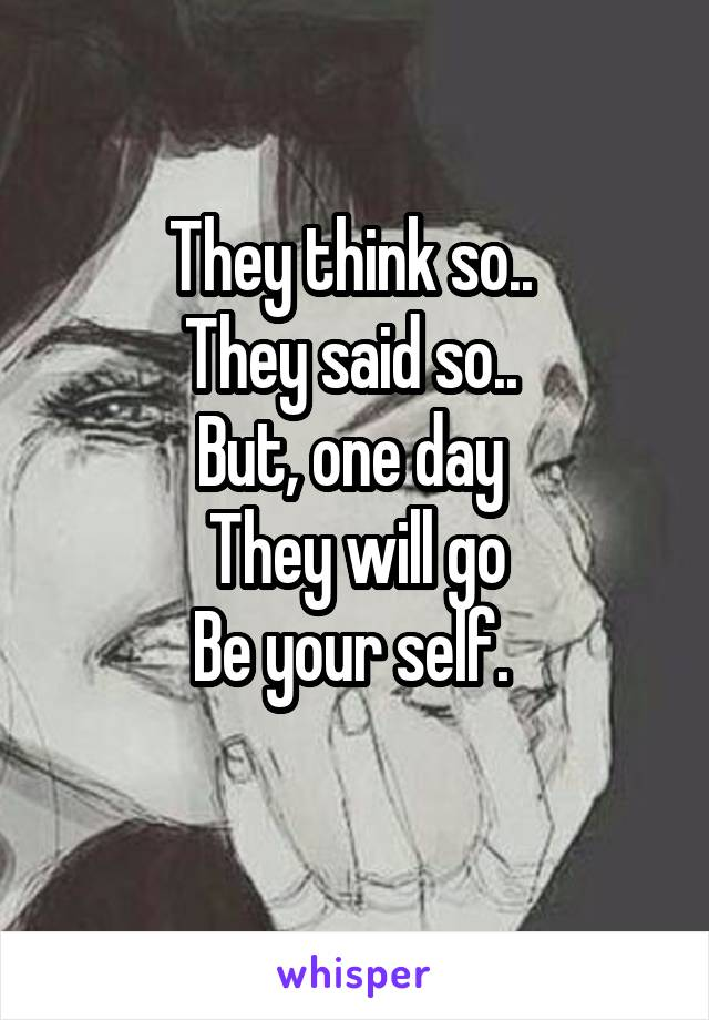 They think so..  They said so..  But, one day  They will go Be your self.