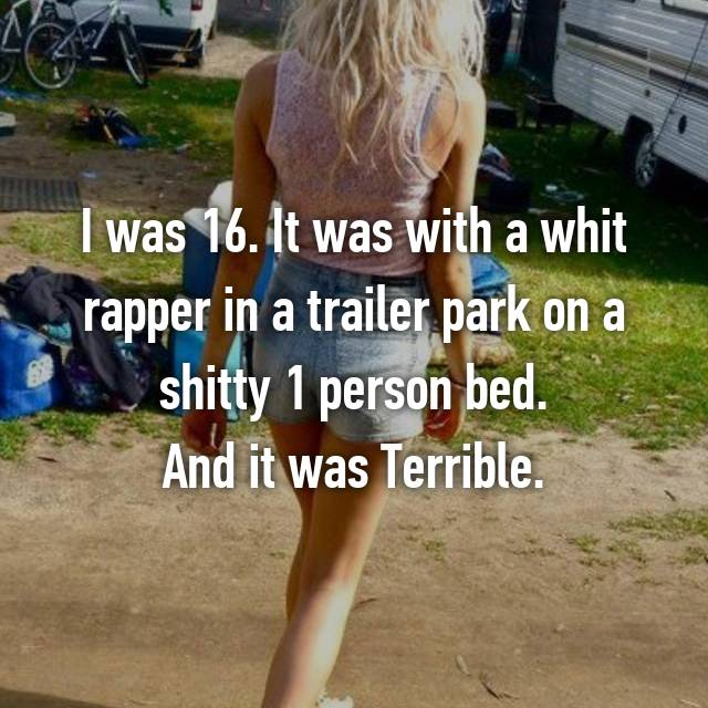 I was 16. It was with a whit rapper in a trailer park on a shitty 1 person bed. And it was Terrible.