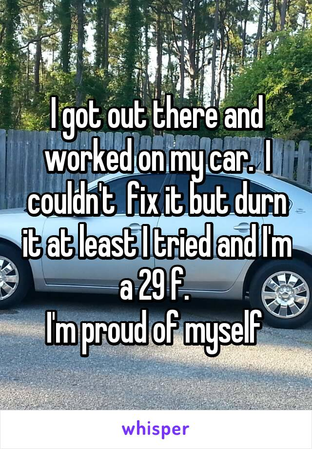 I got out there and worked on my car.  I couldn't  fix it but durn it at least I tried and I'm a 29 f.  I'm proud of myself