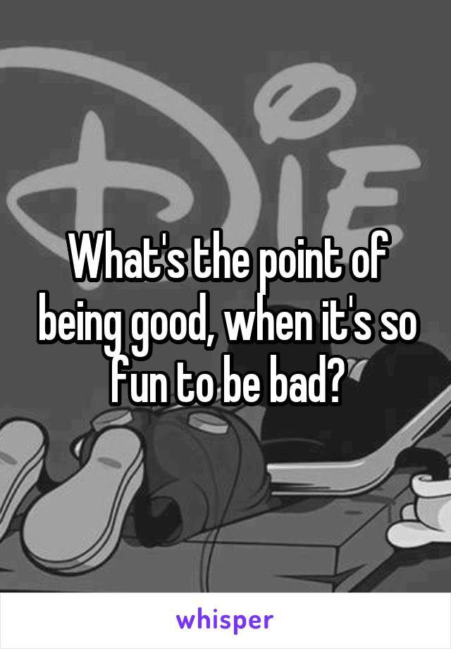 What's the point of being good, when it's so fun to be bad?