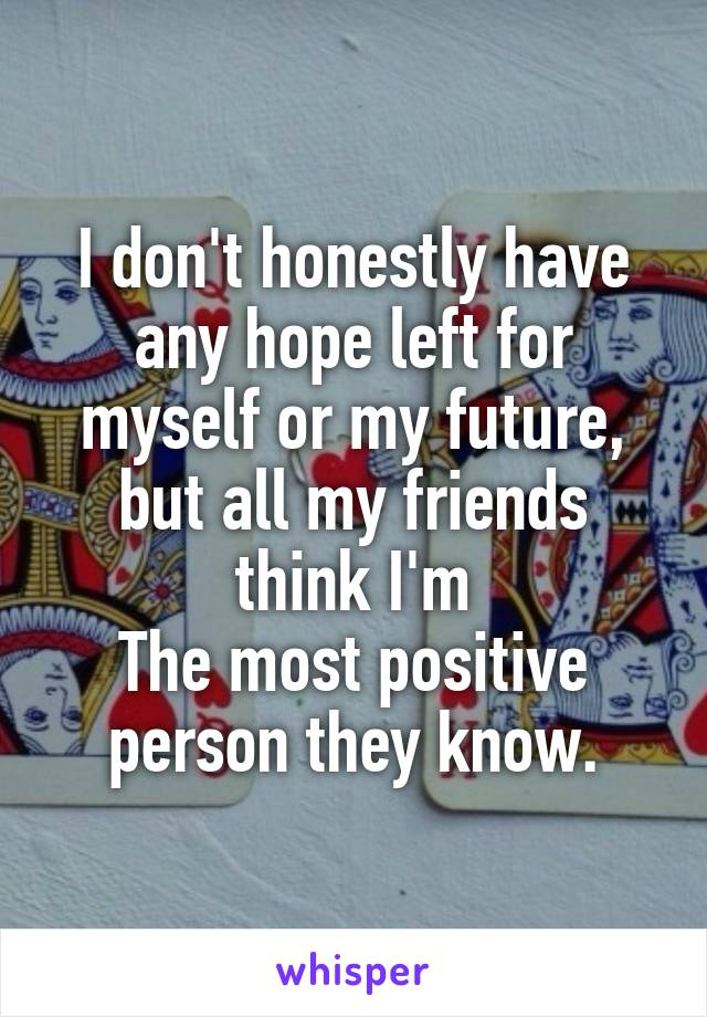 I don't honestly have any hope left for myself or my future, but all my friends think I'm The most positive person they know.