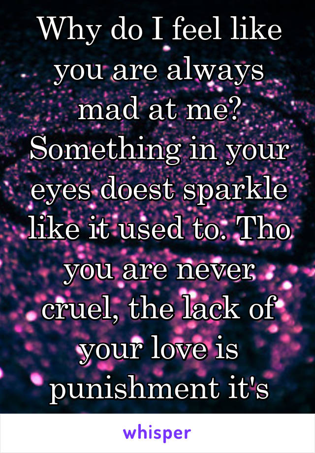 Why do I feel like you are always mad at me? Something in your eyes doest sparkle like it used to. Tho you are never cruel, the lack of your love is punishment it's self!