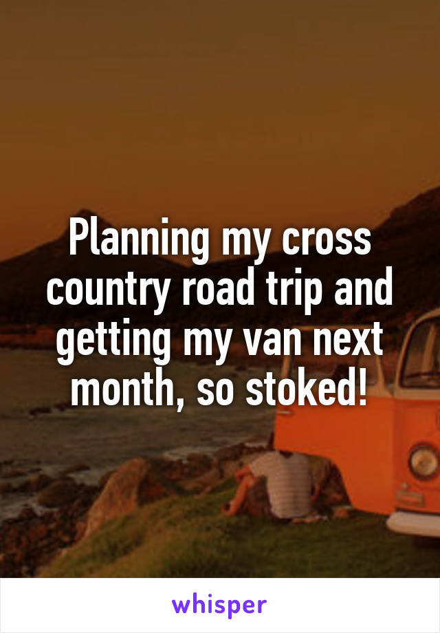 Planning my cross country road trip and getting my van next month, so stoked!