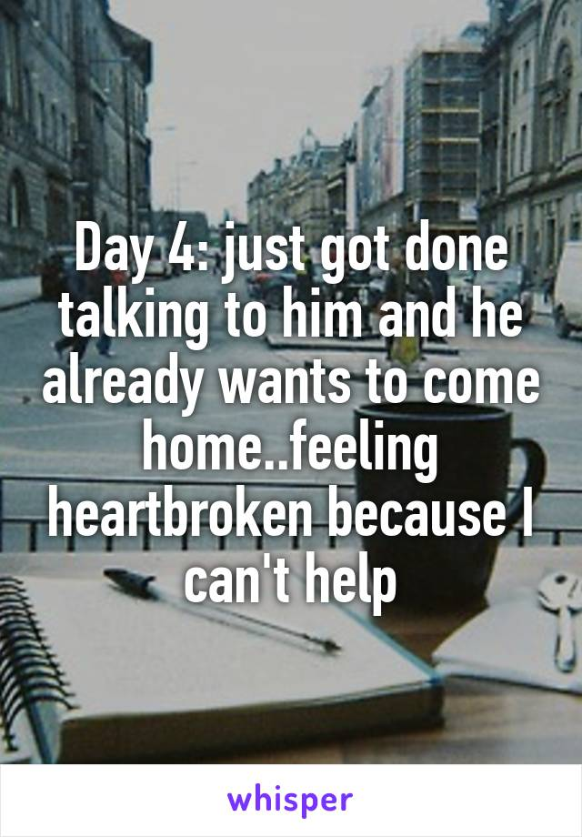Day 4: just got done talking to him and he already wants to come home..feeling heartbroken because I can't help