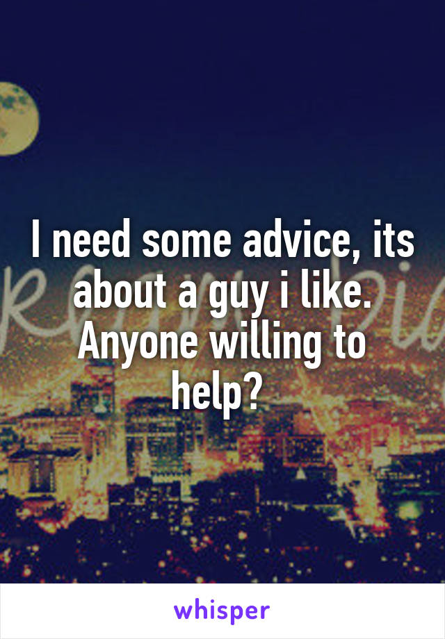 I need some advice, its about a guy i like. Anyone willing to help?