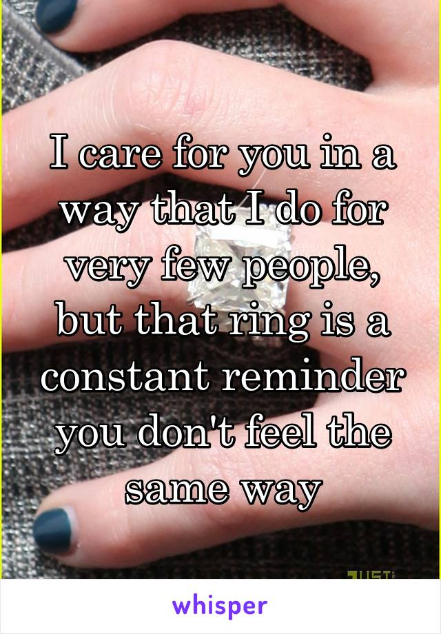 I care for you in a way that I do for very few people, but that ring is a constant reminder you don't feel the same way