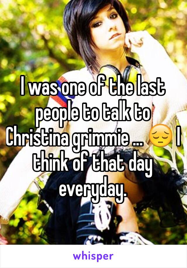 I was one of the last people to talk to Christina grimmie ... 😔 I think of that day everyday.