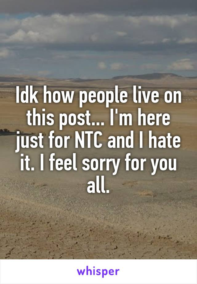 Idk how people live on this post... I'm here just for NTC and I hate it. I feel sorry for you all.