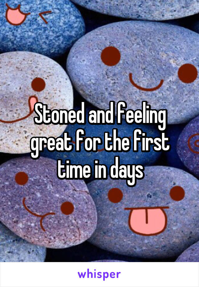 Stoned and feeling great for the first time in days