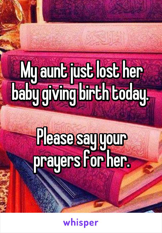 My aunt just lost her baby giving birth today.   Please say your prayers for her.