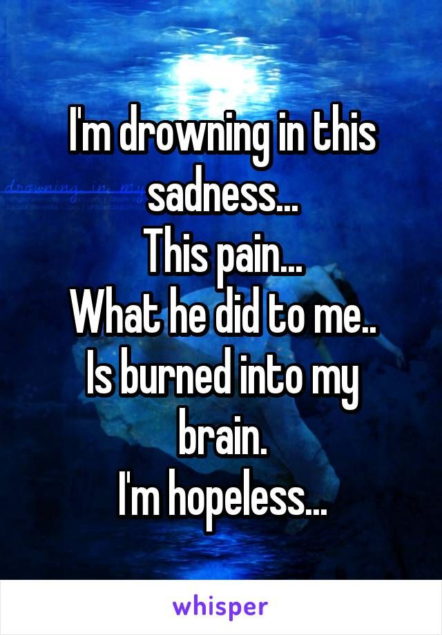 I'm drowning in this sadness... This pain... What he did to me.. Is burned into my brain. I'm hopeless...