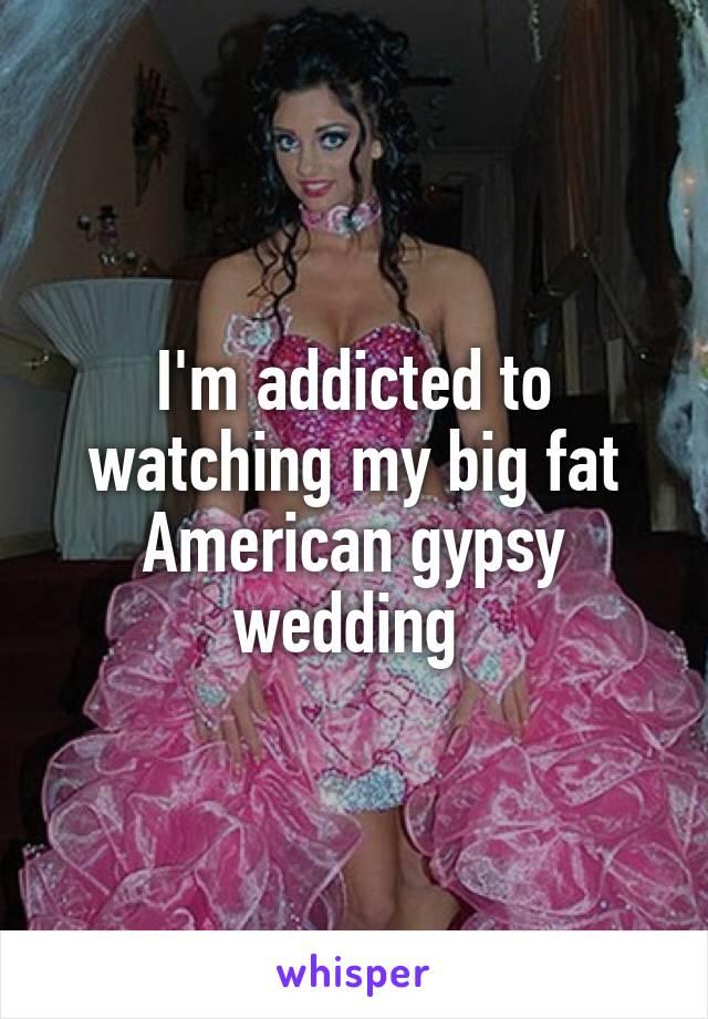 I'm addicted to watching my big fat American gypsy wedding