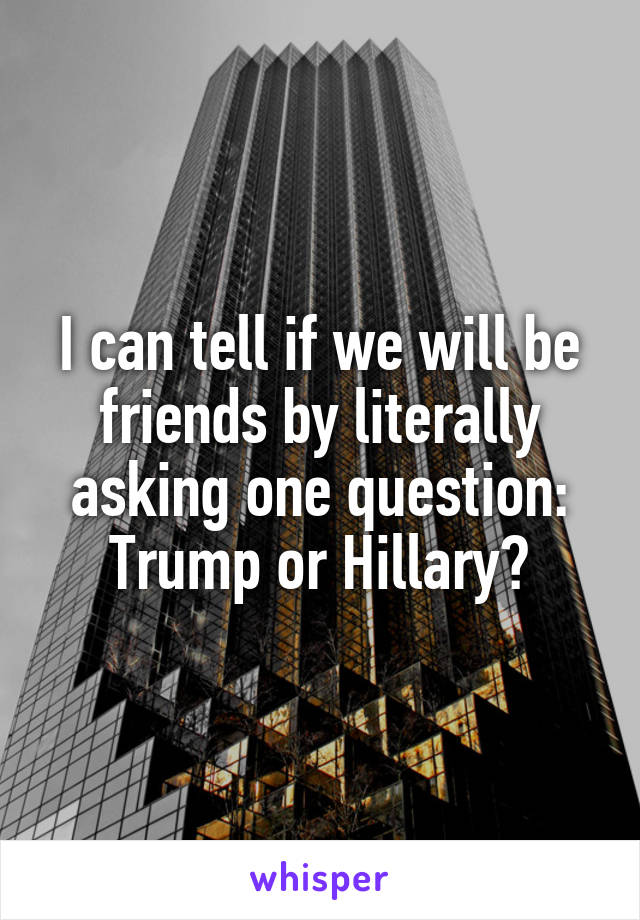 I can tell if we will be friends by literally asking one question: Trump or Hillary?