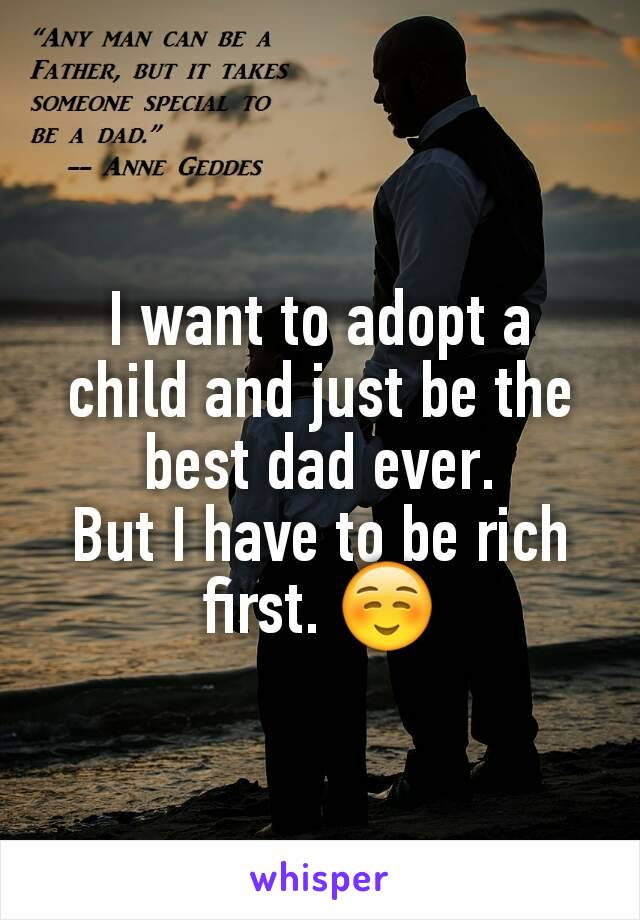 I want to adopt a child and just be the best dad ever. But I have to be rich first. ☺