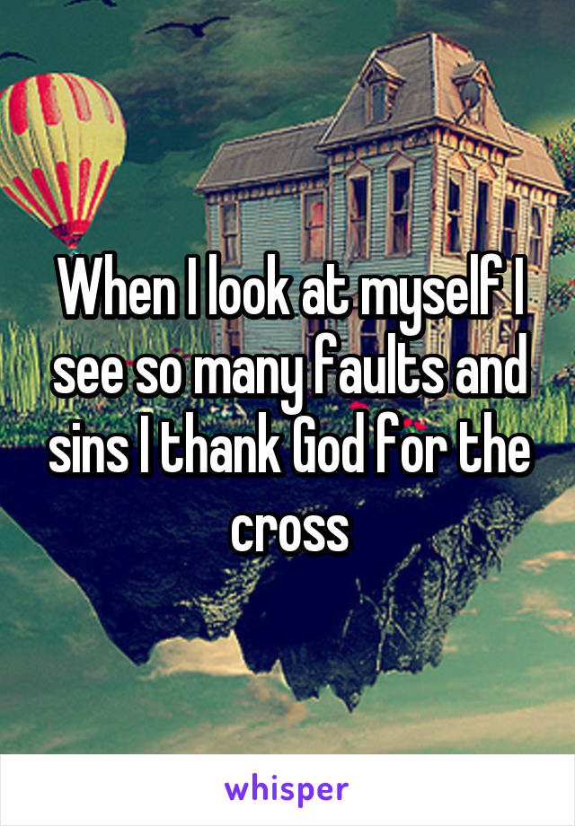 When I look at myself I see so many faults and sins I thank God for the cross