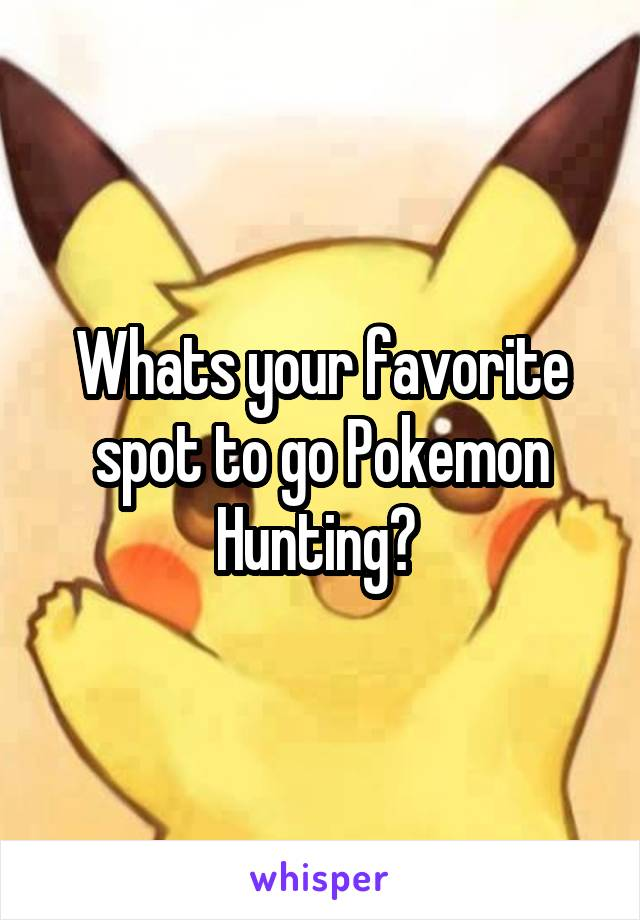 Whats your favorite spot to go Pokemon Hunting?