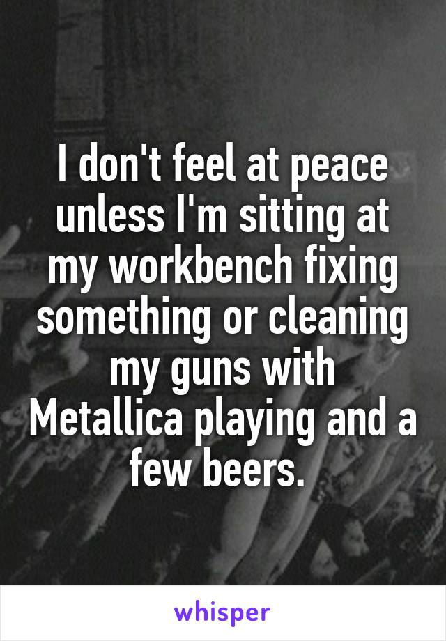 I don't feel at peace unless I'm sitting at my workbench fixing something or cleaning my guns with Metallica playing and a few beers.