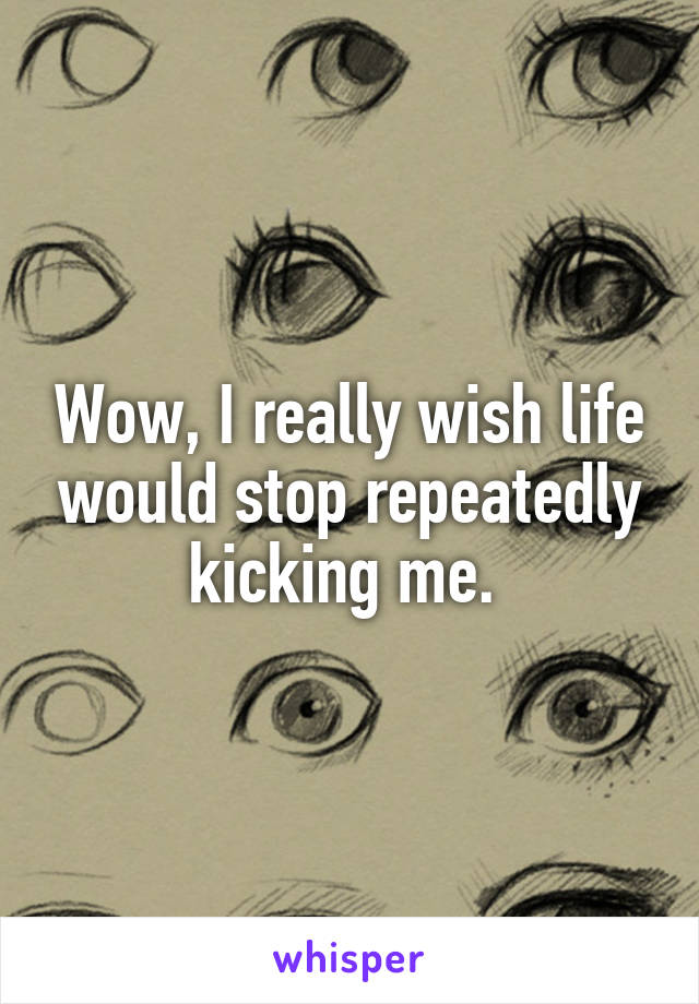 Wow, I really wish life would stop repeatedly kicking me.