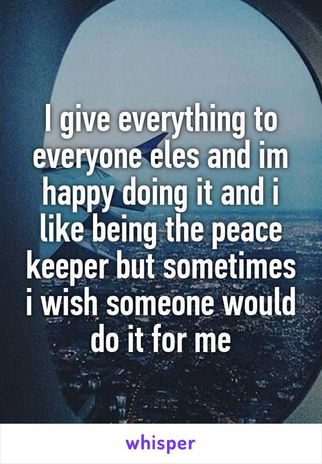 I give everything to everyone eles and im happy doing it and i like being the peace keeper but sometimes i wish someone would do it for me