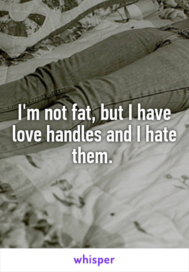 I'm not fat, but I have love handles and I hate them.