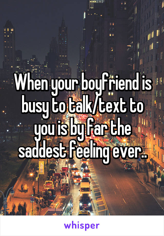 When your boyfriend is busy to talk/text to you is by far the saddest feeling ever..