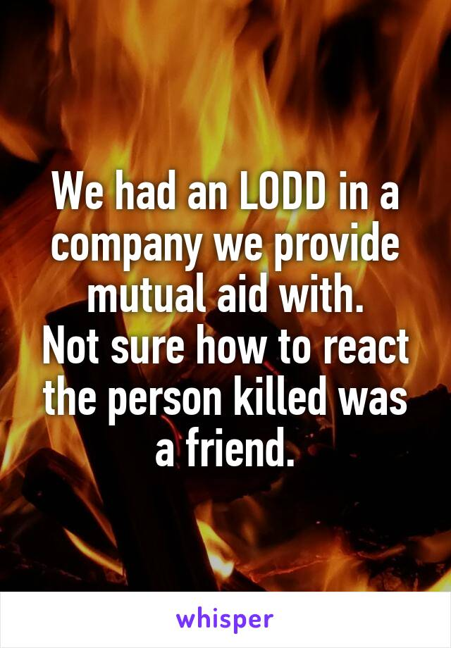 We had an LODD in a company we provide mutual aid with. Not sure how to react the person killed was a friend.