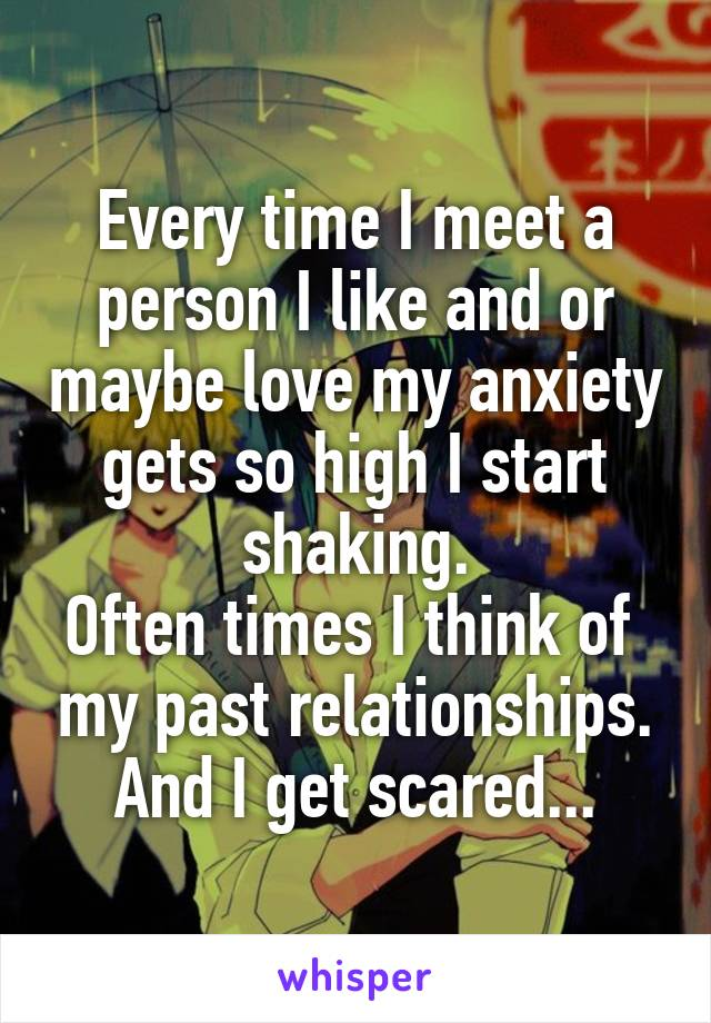 Every time I meet a person I like and or maybe love my anxiety gets so high I start shaking. Often times I think of  my past relationships. And I get scared...