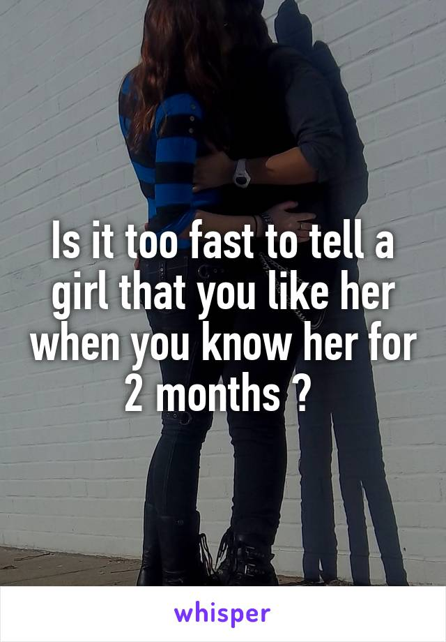 Is it too fast to tell a girl that you like her when you know her for 2 months ?