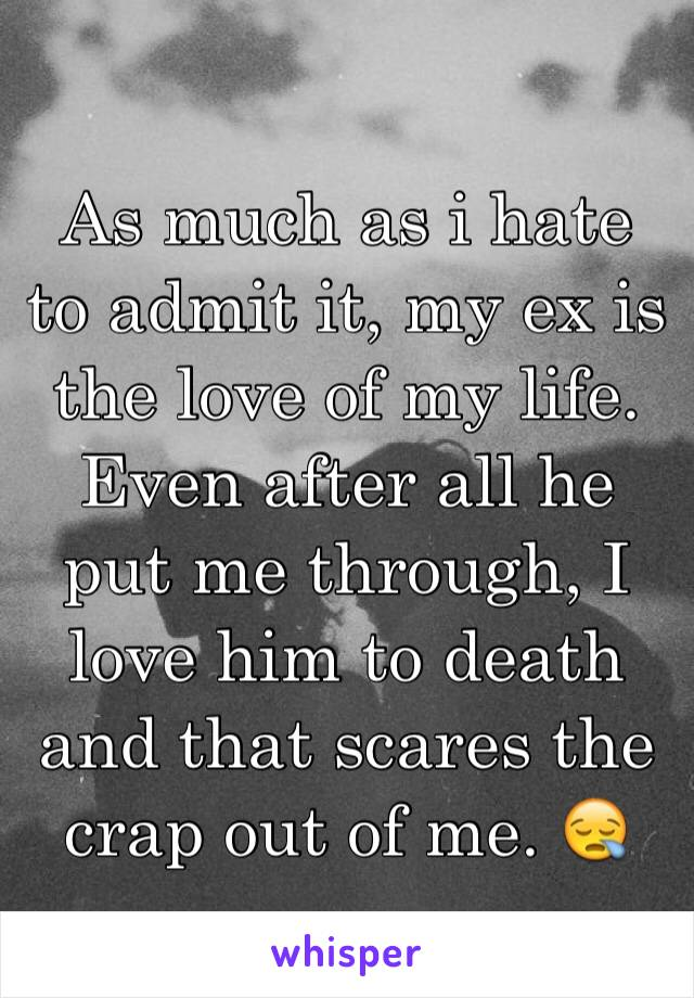 As much as i hate to admit it, my ex is the love of my life. Even after all he put me through, I love him to death and that scares the crap out of me. 😪