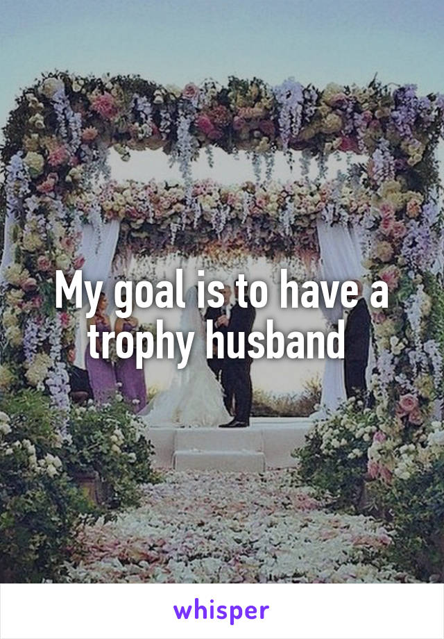 My goal is to have a trophy husband