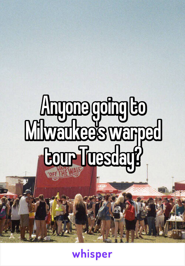 Anyone going to Milwaukee's warped tour Tuesday?