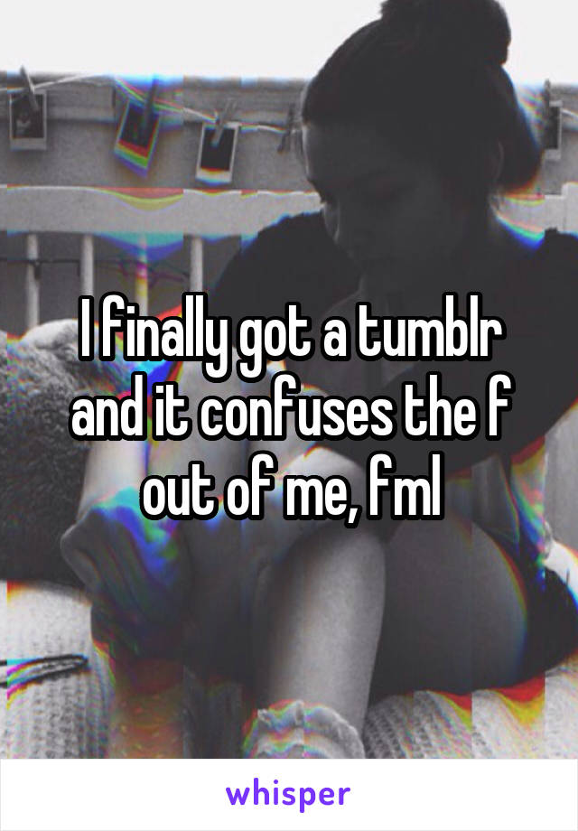 I finally got a tumblr and it confuses the f out of me, fml