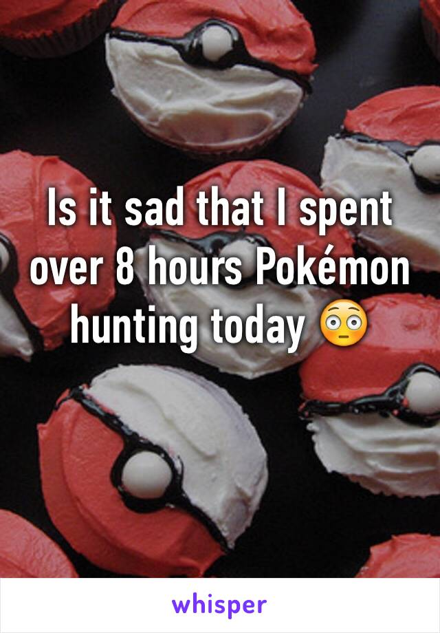 Is it sad that I spent over 8 hours Pokémon hunting today 😳