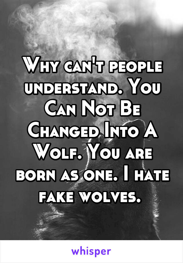 Why can't people understand. You Can Not Be Changed Into A Wolf. You are born as one. I hate fake wolves.