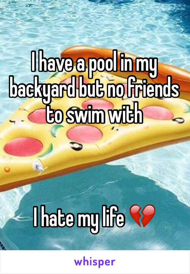 I have a pool in my backyard but no friends to swim with    I hate my life 💔