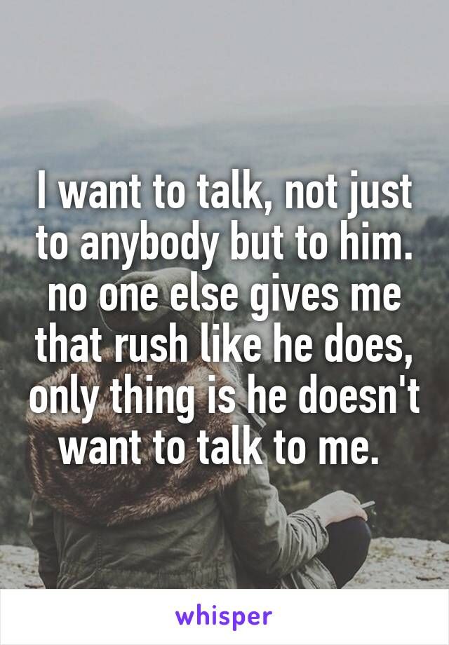 I want to talk, not just to anybody but to him. no one else gives me that rush like he does, only thing is he doesn't want to talk to me.