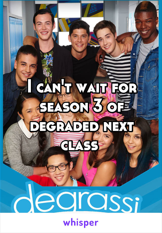 I can't wait for season 3 of degraded next class
