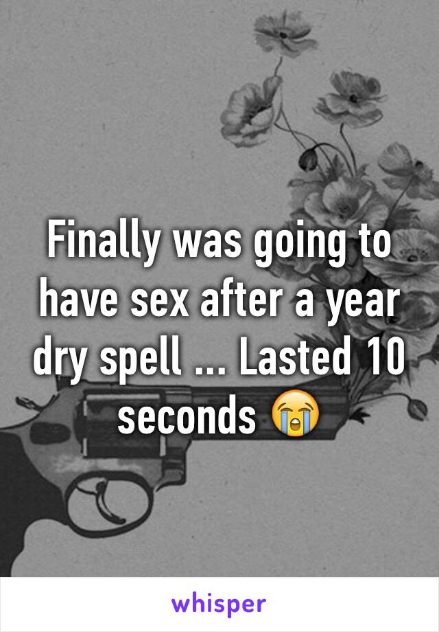 Finally was going to have sex after a year dry spell ... Lasted 10 seconds 😭