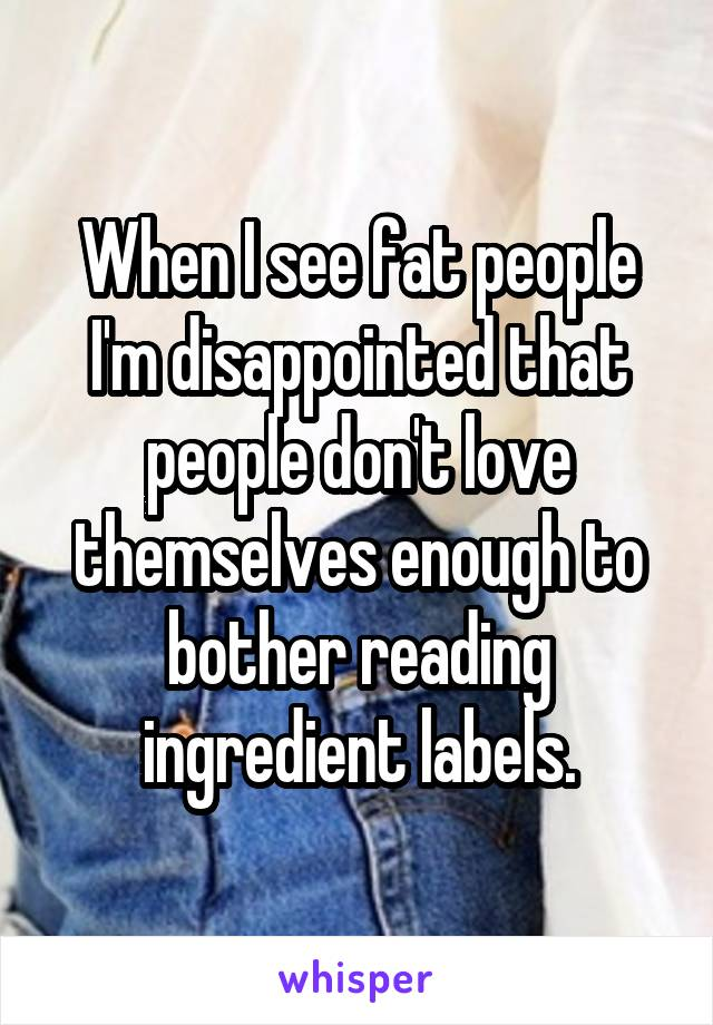 When I see fat people I'm disappointed that people don't love themselves enough to bother reading ingredient labels.