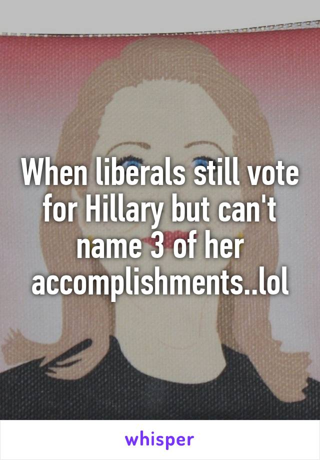 When liberals still vote for Hillary but can't name 3 of her accomplishments..lol